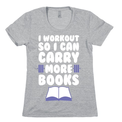 I Workout So I Can Carry More Books Womens T-Shirt