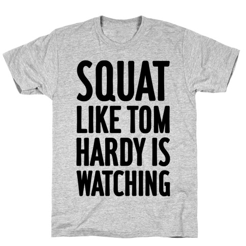 Squat Like Tom Hardy Is Watching T-Shirt