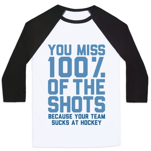 You Miss I00% of the Shots Because Your Team Sucks At Hockey Baseball Tee
