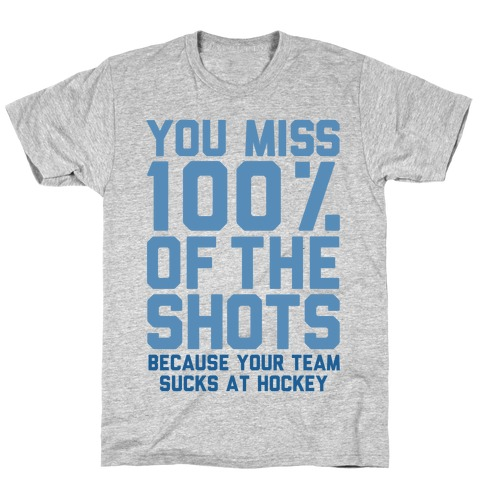You Miss I00% of the Shots Because Your Team Sucks At Hockey T-Shirt