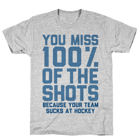 You Miss I00% of the Shots Because Your Team Sucks At Hockey Mens T-Shirt