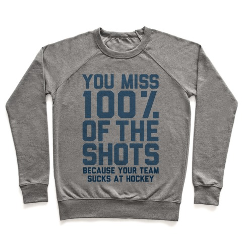 You Miss I00% of the Shots Because Your Team Sucks At Hockey Pullover