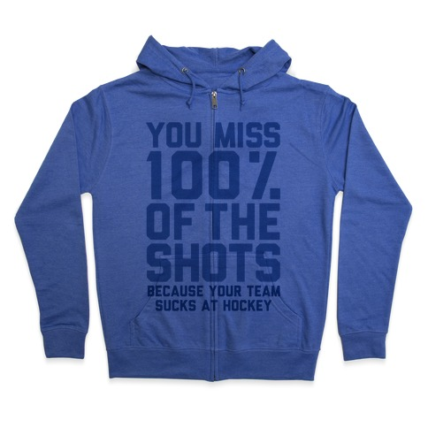 You Miss I00% of the Shots Because Your Team Sucks At Hockey Zip Hoodie