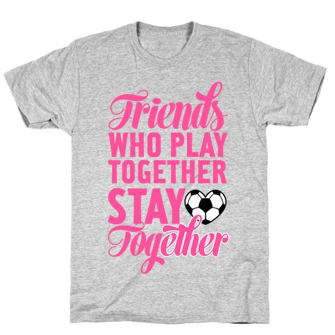 Friends Who Play Soccer Together T-Shirt