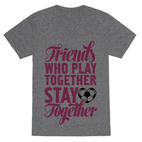 Friends Who Play Soccer Together V-Neck Tee Shirt