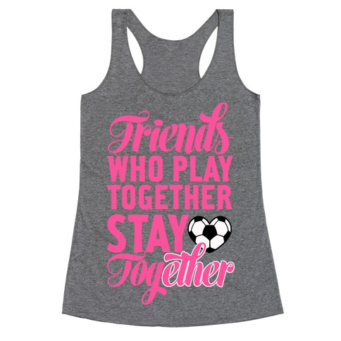 Friends Who Play Soccer Together Racerback Tank Top