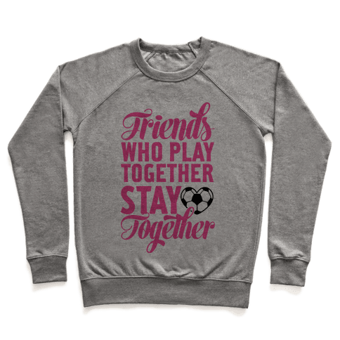 Friends Who Play Soccer Together Pullover