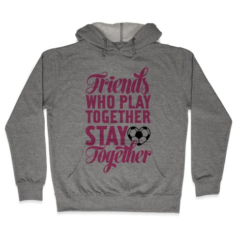 Friends Who Play Soccer Together Hooded Sweatshirt