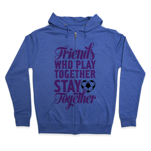 Friends Who Play Soccer Together Zip Hoodie