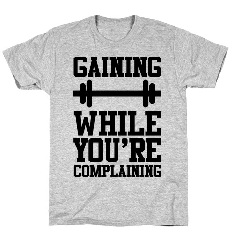 Gaining While You're Complaining Mens T-Shirt