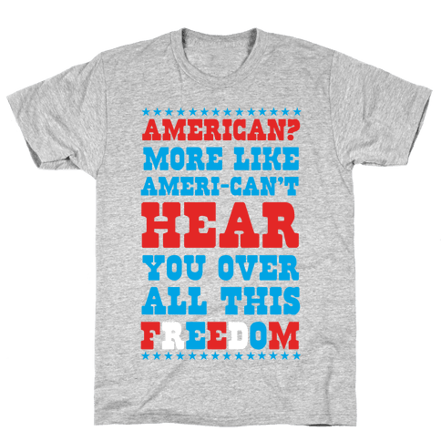 American? More Like Ameri-can't Hear You Over All This Freedom (Patriotic Hoodie) Mens T-Shirt