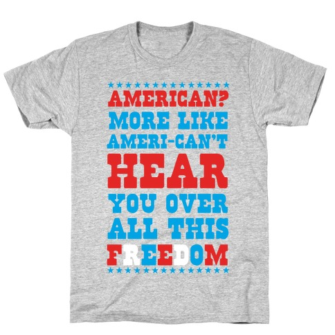 American? More Like Ameri-can't Hear You Over All This Freedom (Patriotic Hoodie) T-Shirt