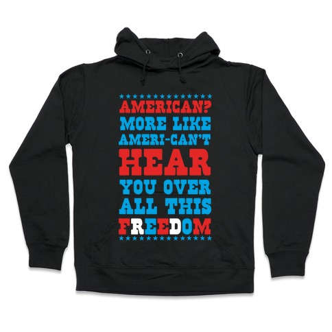 American? More Like Ameri-can't Hear You Over All This Freedom (Patriotic Hoodie) Hooded Sweatshirt