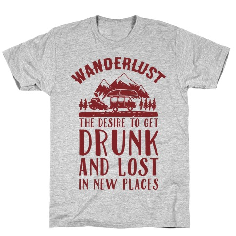 Wanderlust- The Desire to Get Drunk and Lost in New Places Mens T-Shirt