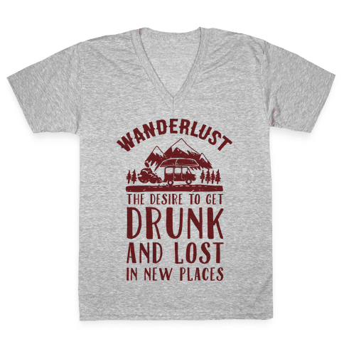 Wanderlust- The Desire to Get Drunk and Lost in New Places V-Neck Tee Shirt