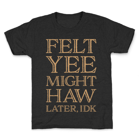 Felt Yee Might Haw Later, IDK Kids T-Shirt
