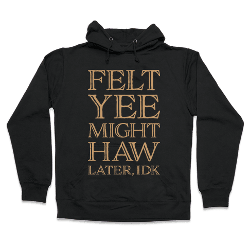 Felt Yee Might Haw Later, IDK Hooded Sweatshirt