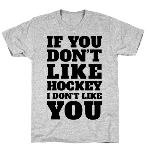 If You Don't Like Hockey I Don't Like You T-Shirt