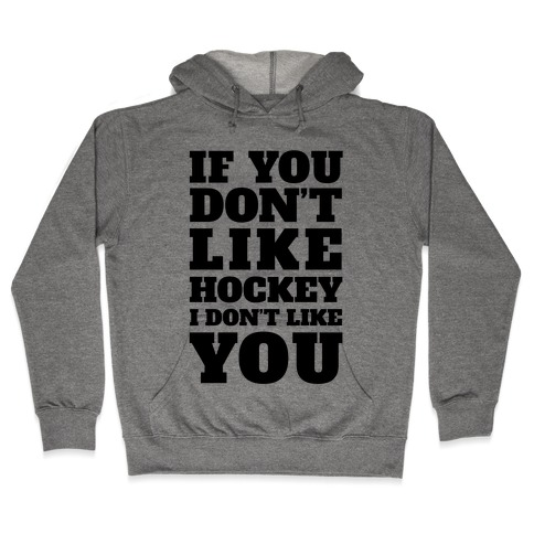 If You Don't Like Hockey I Don't Like You Hooded Sweatshirt