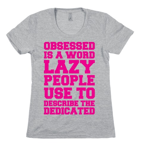 Obsessed Is A Word Lazy People Use To Describe The Dedicated Womens T-Shirt