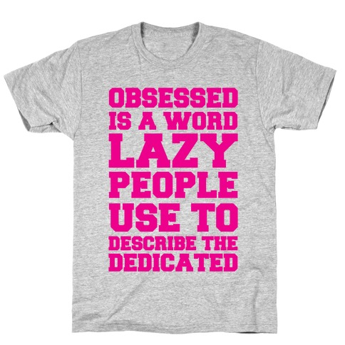 Obsessed Is A Word Lazy People Use To Describe The Dedicated T-Shirt