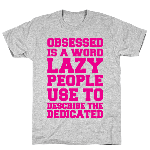 Obsessed Is A Word Lazy People Use To Describe The Dedicated Mens T-Shirt