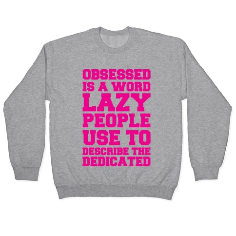 Obsessed Is A Word Lazy People Use To Describe The Dedicated Pullover