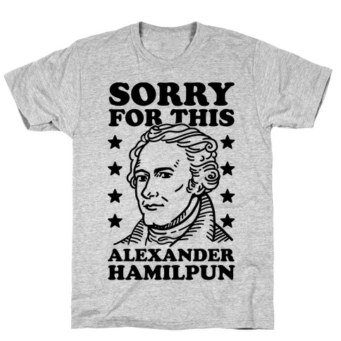 I'm Sorry For This Alexander Hamilpun T-Shirt