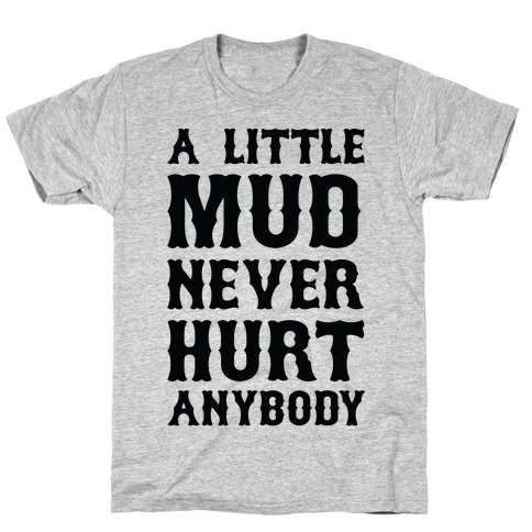 A Little Mud Never Hurt Anybody T-Shirt