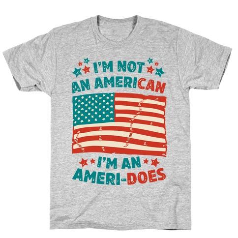 I'm Not an American, I'm an Ameri-Does T-Shirt
