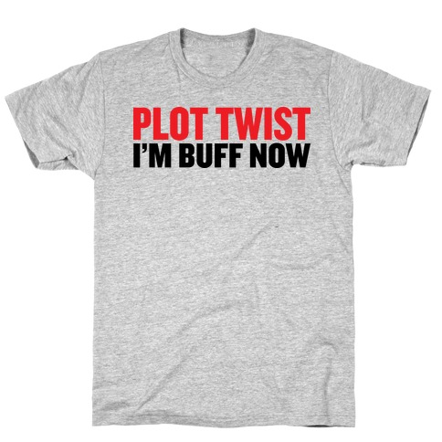 Plot Twist! I'm Buff Now T-Shirt