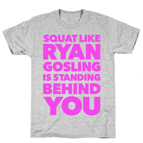 Squat Like Ryan Gosling is Behind You Mens T-Shirt