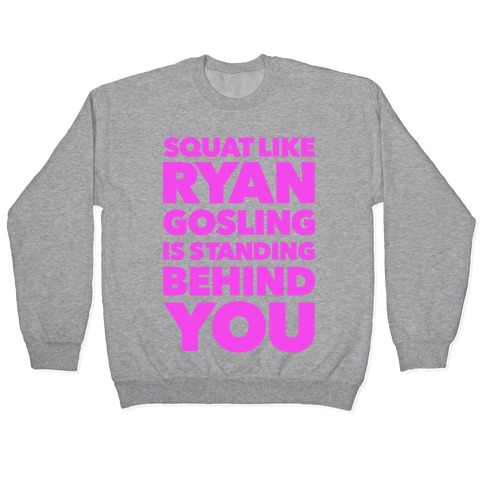 Squat Like Ryan Gosling is Behind You Pullover