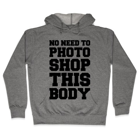 No Need To Photoshop This Body Hooded Sweatshirt