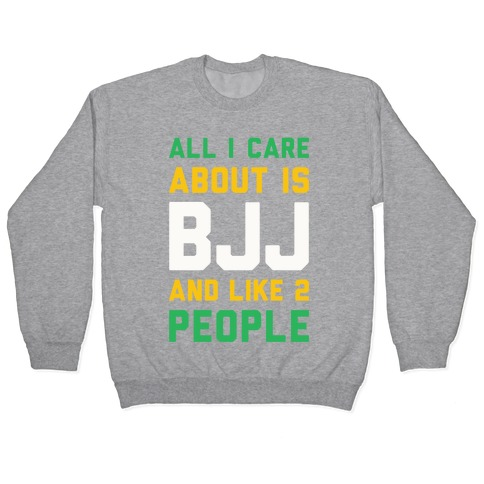 All I Care About Is BJJ And Like 2 People Pullover