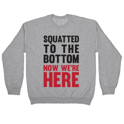 Squatted To The Bottom Now We're Here Pullover