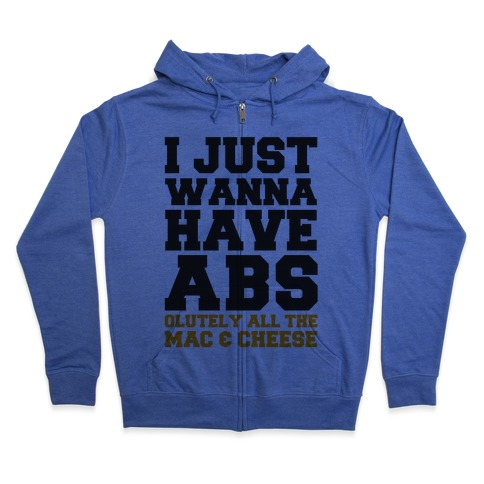 I Just Wanna Have Abs...olutely All The Mac & Cheese Zip Hoodie