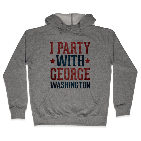 I Party With George Washington Hooded Sweatshirt