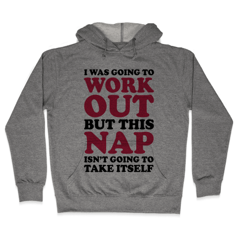 I Was Going To Workout But This Nap Isn't Going To Take Itself Hooded Sweatshirt