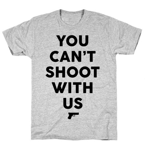 You Can't Shoot With Us Mens T-Shirt