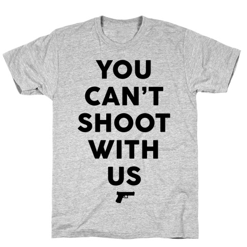 You Can't Shoot With Us T-Shirt