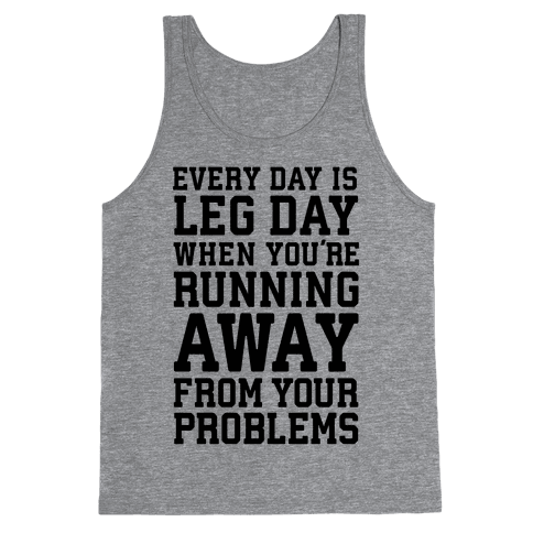 Every Day Is Leg Day When You're Running Away From Your Problems Tank Top