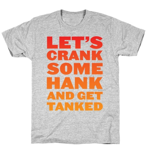 Crank Some Hank And Get Tanked T-Shirt