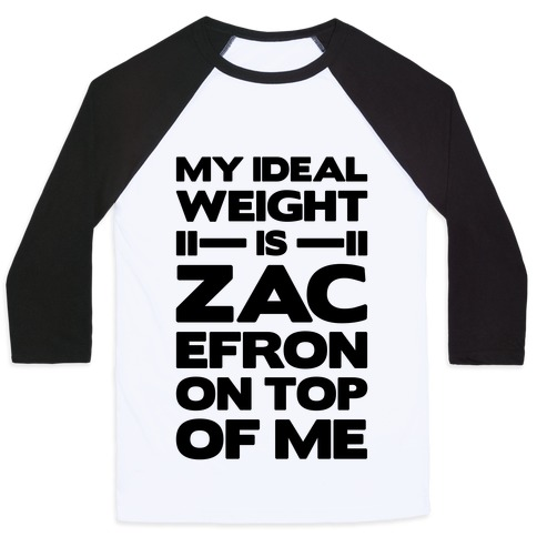 My Ideal Weight Is Zac Efron On Top of Me Baseball Tee
