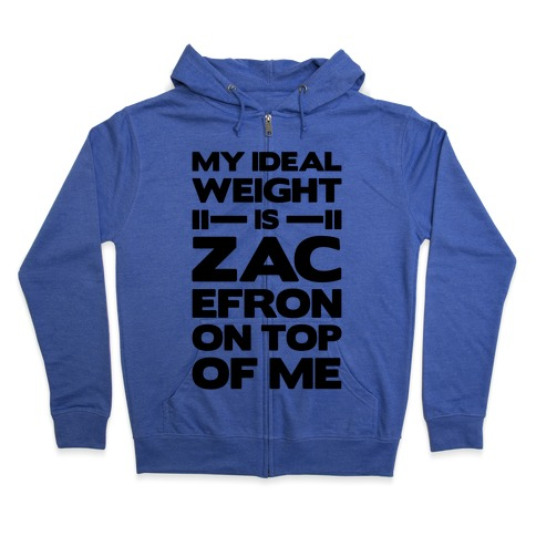 My Ideal Weight Is Zac Efron On Top of Me Zip Hoodie