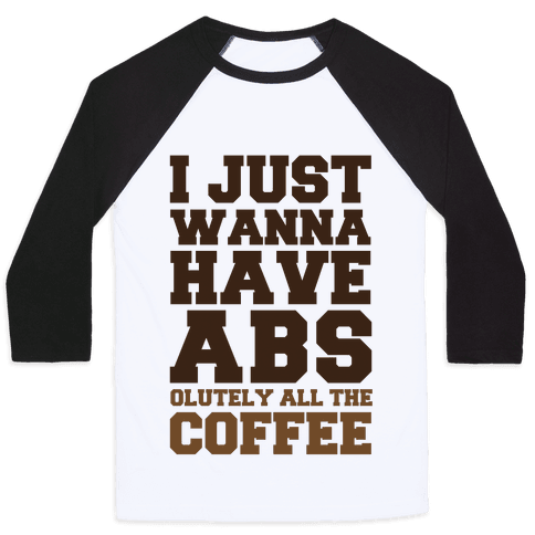 I Just Wanna Have Abs...olutely All The Coffee Baseball Tee