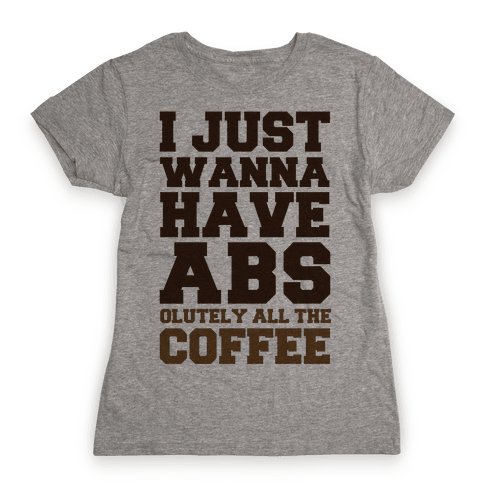 I Just Wanna Have Abs...olutely All The Coffee Womens T-Shirt