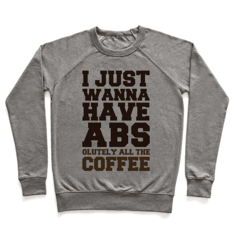 I Just Wanna Have Abs...olutely All The Coffee Pullover