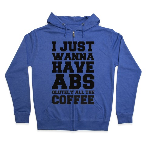 I Just Wanna Have Abs...olutely All The Coffee Zip Hoodie