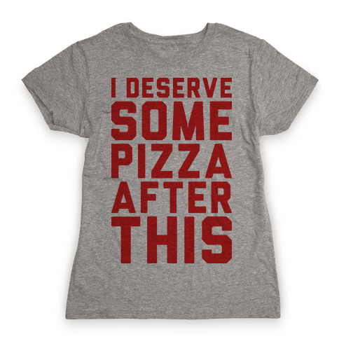 I Deserve Some Pizza After This Womens T-Shirt